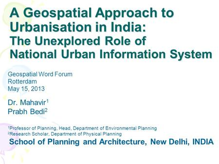 A Geospatial Approach to Urbanisation in India: The Unexplored Role of National Urban Information System Dr. Mahavir 1 Prabh Bedi 2 1 Professor of Planning,