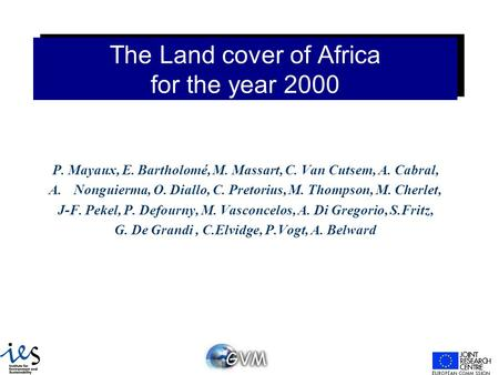 The Land cover of Africa for the year 2000 P. Mayaux, E. Bartholomé, M. Massart, C. Van Cutsem, A. Cabral, A.Nonguierma, O. Diallo, C. Pretorius, M. Thompson,