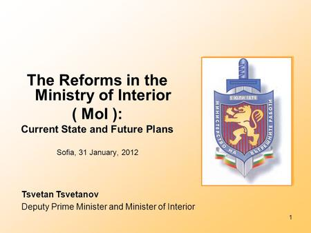 1 The Reforms in the Ministry of Interior ( MoI ): Current State and Future Plans Sofia, 31 January, 2012 Tsvetan Tsvetanov Deputy Prime Minister and Minister.