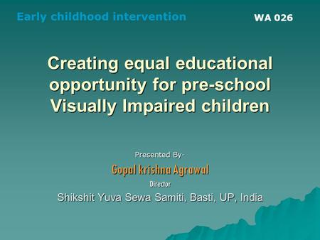 Creating equal educational opportunity for pre-school Visually Impaired children Presented By- Gopal krishna Agrawal Director Shikshit Yuva Sewa Samiti,