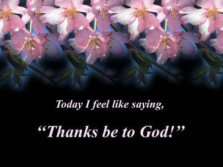 ''Thanks be to God!'' Today I feel like saying, Thanks…