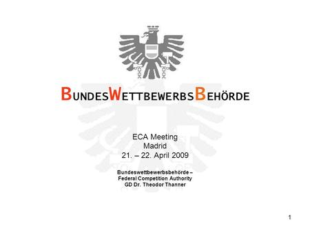 1 ECA Meeting Madrid 21. – 22. April 2009 Bundeswettbewerbsbehörde – Federal Competition Authority GD Dr. Theodor Thanner B UNDES W ETTBEWERBS B EHÖRDE.