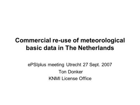 Commercial re-use of meteorological basic data in The Netherlands ePSIplus meeting Utrecht 27 Sept. 2007 Ton Donker KNMI License Office.