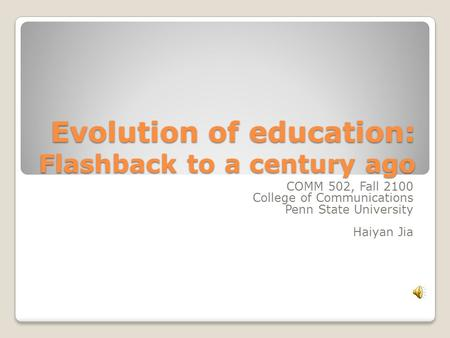 Evolution of education: Flashback to a century ago COMM 502, Fall 2100 College of Communications Penn State University Haiyan Jia.