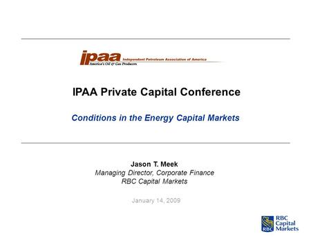January 14, 2009 IPAA Private Capital Conference Jason T. Meek Managing Director, Corporate Finance RBC Capital Markets Conditions in the Energy Capital.