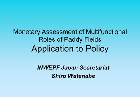 Monetary Assessment of Multifunctional Roles of Paddy Fields Application to Policy INWEPF Japan Secretariat Shiro Watanabe.