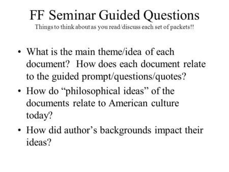 FF Seminar Guided Questions Things to think about as you read/discuss each set of packets!! What is the main theme/idea of each document? How does each.