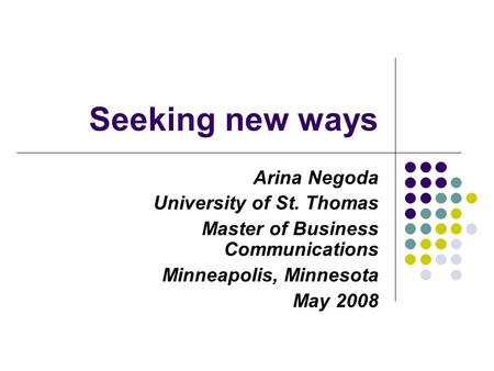 Seeking new ways Arina Negoda University of St. Thomas Master of Business Communications Minneapolis, Minnesota May 2008.
