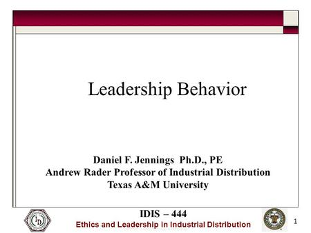 © 2005 Thomas and Joan Read Center IDIS – 444 Ethics and Leadership in Industrial Distribution 1 Leadership Behavior Daniel F. Jennings Ph.D., PE Andrew.
