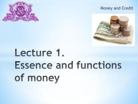 "Money and Credit. 1. The object and purpose of the course Money and Credit"" 2. The Money: the necessity and the concept of origin 3. The specific nature."