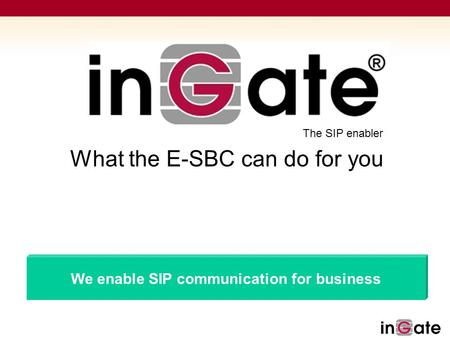 Solutions for SIP The SIP enabler We enable SIP communication for business What the E-SBC can do for you.