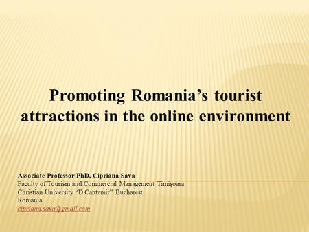 Promoting Romania's tourist attractions in the online environment Associate Professor PhD. Cipriana Sava Faculty of Tourism and Commercial Management Timişoara.