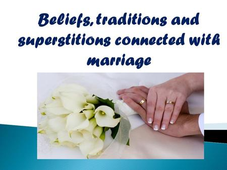 Beliefs, traditions and superstitions connected with marriage.