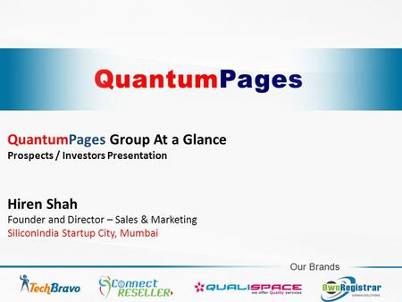 QuantumPages Group At a Glance Prospects / Investors Presentation Hiren Shah Founder and Director – Sales & Marketing SiliconIndia Startup City, Mumbai.