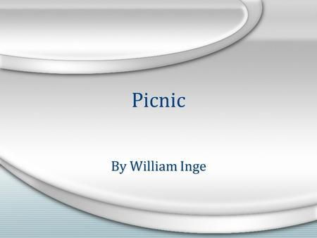 Picnic By William Inge. The Life of William Inge May 3, 1913 - June 10 1973 William Inge, born May 3, 1913 in Independence, Kansas. In 1935 Inge graduated.