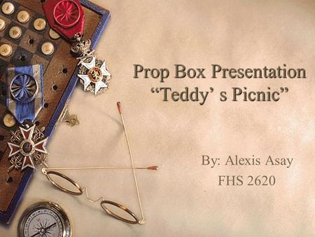 "Prop Box Presentation ""Teddy' s Picnic"" By: Alexis Asay FHS 2620."