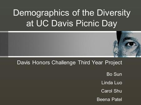 Demographics of the Diversity at UC Davis Picnic Day Davis Honors Challenge Third Year Project Bo Sun Linda Luo Carol Shu Beena Patel.
