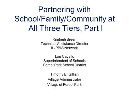 Partnering with School/Family/Community at All Three Tiers, Part I Kimberli Breen Technical Assistance Director IL-PBIS Network Lou Cavallo Superintendent.