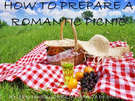 HOW TO PREPARE A ROMANTIC PICNIC By: Fernando Gómez y Natalia de Dios 1 HOW TO PREPARE A ROMANTIC PICNIC BY: FERNANDO GÓMEZ Y NATALIA DE DIOS.