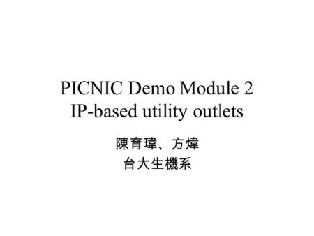 PICNIC Demo Module 2 IP-based utility outlets 陳育瑋、方煒 台大生機系.