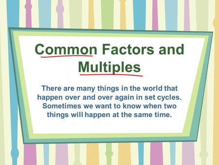Common Factors and Multiples There are many things in the world that happen over and over again in set cycles. Sometimes we want to know when two things.