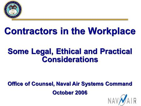 1 Contractors in the Workplace Some Legal, Ethical and Practical Considerations Office of Counsel, Naval Air Systems Command October 2006 Contractors in.