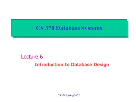 CS370 Spring 2007 CS 370 Database Systems Lecture 6 Introduction to Database Design.