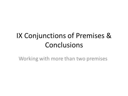 IX Conjunctions of Premises & Conclusions Working with more than two premises.