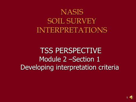 1 TSS PERSPECTIVE Module 2 –Section 1 Developing interpretation criteria TSS PERSPECTIVE Module 2 –Section 1 Developing interpretation criteria NASIS.