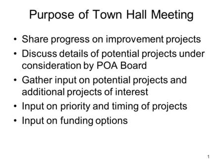 Purpose of Town Hall Meeting Share progress on improvement projects Discuss details of potential projects under consideration by POA Board Gather input.