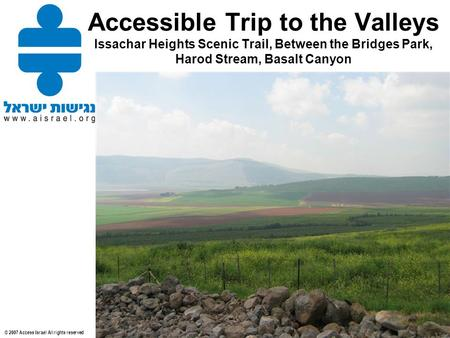 © 2007 Access Israel All rights reserved Accessible Trip to the Valleys Issachar Heights Scenic Trail, Between the Bridges Park, Harod Stream, Basalt Canyon.