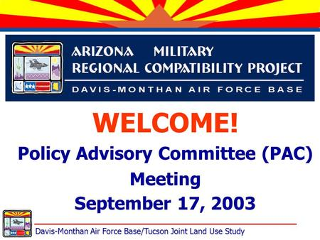 Davis-Monthan Air Force Base/Tucson Joint Land Use Study WELCOME! Policy Advisory Committee (PAC) Meeting September 17, 2003.