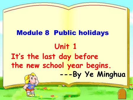 Unit 1 It's the last day before the new school year begins. ---By Ye Minghua Module 8 Public holidays.