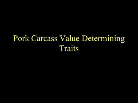 Pork Carcass Value Determining Traits. Important Carcasses are ranked from the most valuable to the least valuable. –Therefore a general understanding.