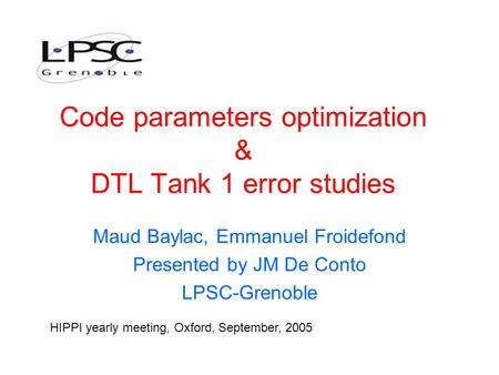 Code parameters optimization & DTL Tank 1 error studies Maud Baylac, Emmanuel Froidefond Presented by JM De Conto LPSC-Grenoble HIPPI yearly meeting, Oxford,