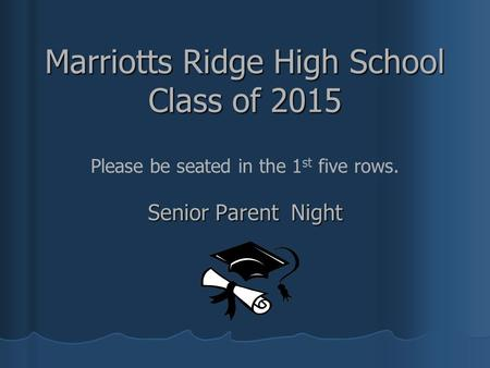 Marriotts Ridge High School Class of 2015 Senior Parent Night Please be seated in the 1 st five rows.