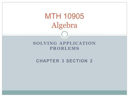 MTH 10905 Algebra SOLVING APPLICATION PROBLEMS CHAPTER 3 SECTION 2.
