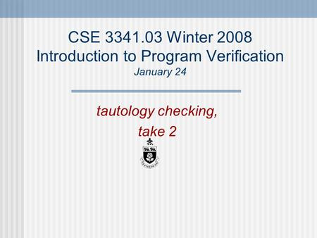 CSE 3341.03 Winter 2008 Introduction to Program Verification January 24 tautology checking, take 2.