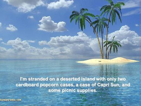 I'm stranded on a deserted island with only two cardboard popcorn cases, a case of Capri Sun, and some picnic supplies.