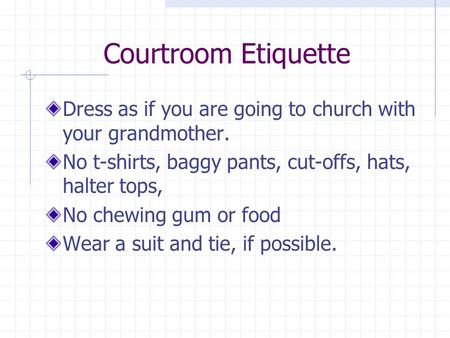 Courtroom Etiquette Dress as if you are going to church with your grandmother. No t-shirts, baggy pants, cut-offs, hats, halter tops, No chewing gum or.