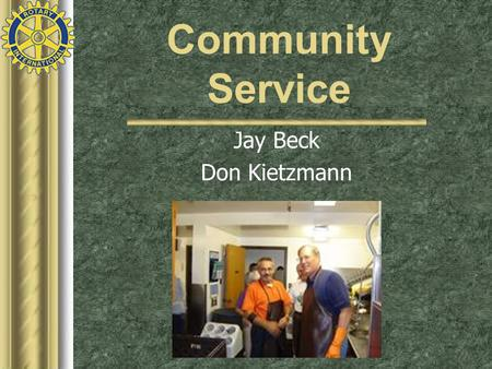 Community Service Jay Beck Don Kietzmann. Community Service has been integral to the spirit of Rotary ever since the first Rotary club organized a committee.