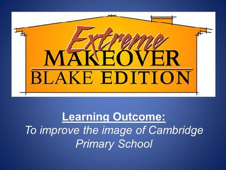 Learning Outcome: To improve the image of Cambridge Primary School.