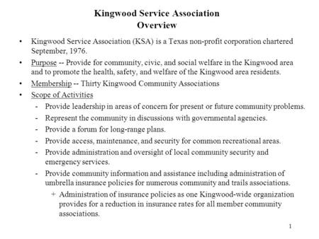 1 Kingwood Service Association Overview Kingwood Service Association (KSA) is a Texas non-profit corporation chartered September, 1976. Purpose -- Provide.