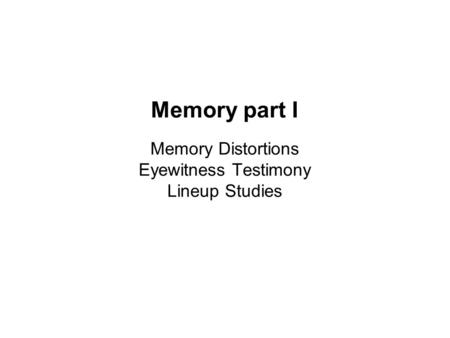 Memory part I Memory Distortions Eyewitness Testimony Lineup Studies.