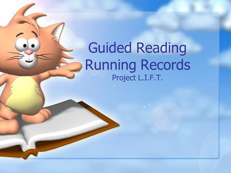 Guided Reading Running Records Project L.I.F.T. Objectives Participants will … Explain what guided reading is and its purpose. Explain why running records.