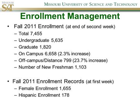 Enrollment Management Fall 2011 Enrollment (at end of second week) –Total 7,455 –Undergraduate 5,635 –Graduate 1,820 –On Campus 6,658 (2.3% increase) –Off-campus/Distance.