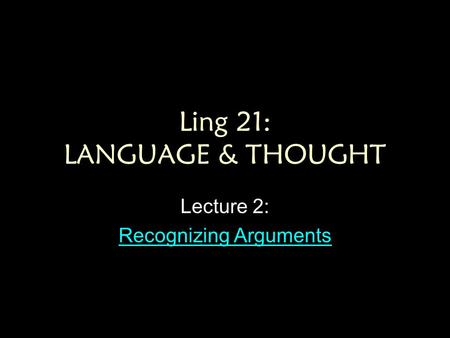 Ling 21: LANGUAGE & THOUGHT Lecture 2: Recognizing Arguments Recognizing Arguments.