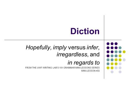 Diction Hopefully, imply versus infer, irregardless, and in regards to FROM THE UWF WRITING LAB'S 101 GRAMMAR MINI-LESSONS SERIES MINI-LESSON #55.