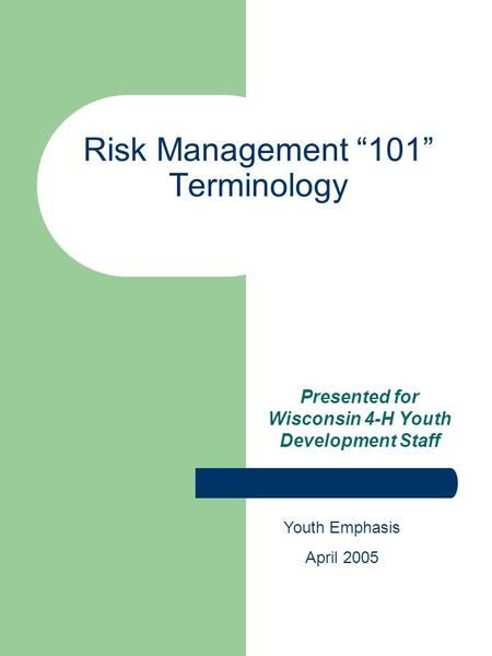 "Risk Management ""101"" Terminology Presented for Wisconsin 4-H Youth Development Staff Youth Emphasis April 2005."