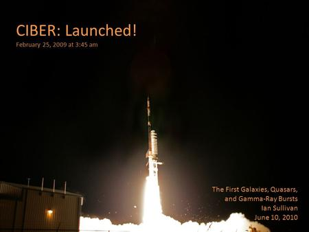 CIBER: Launched! February 25, 2009 at 3:45 am The First Galaxies, Quasars, and Gamma-Ray Bursts Ian Sullivan June 10, 2010.